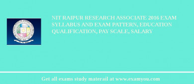 NIT Raipur Research Associate 2016 Exam Syllabus And Exam Pattern, Education Qualification, Pay scale, Salary