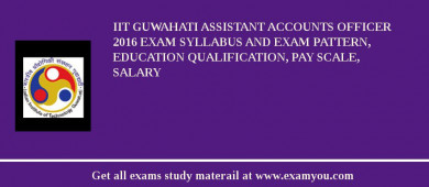 IIT Guwahati Assistant Accounts Officer 2016 Exam Syllabus And Exam Pattern, Education Qualification, Pay scale, Salary