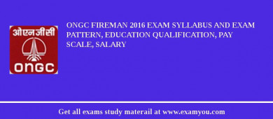 ONGC Fireman 2016 Exam Syllabus And Exam Pattern, Education Qualification, Pay scale, Salary