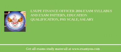 LNUPE Finance Officer 2018 Exam Syllabus And Exam Pattern, Education Qualification, Pay scale, Salary