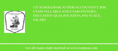 CIT Kokrajhar Junior Accountant 2017 Exam Syllabus And Exam Pattern, Education Qualification, Pay scale, Salary