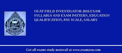 OUAT Field Investigator 2018 Exam Syllabus And Exam Pattern, Education Qualification, Pay scale, Salary