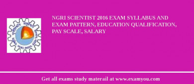NGRI Scientist 2018 Exam Syllabus And Exam Pattern, Education Qualification, Pay scale, Salary