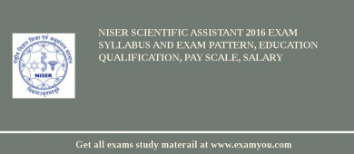 NISER Scientific Assistant 2016 Exam Syllabus And Exam Pattern, Education Qualification, Pay scale, Salary