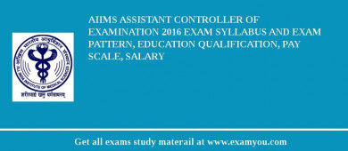 AIIMS Assistant Controller of Examination 2017 Exam Syllabus And Exam Pattern, Education Qualification, Pay scale, Salary