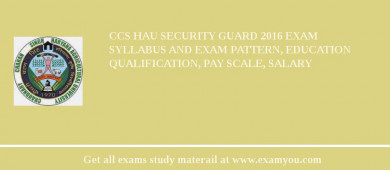 CCS HAU Security Guard 2018 Exam Syllabus And Exam Pattern, Education Qualification, Pay scale, Salary