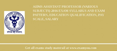 AIIMS Assistant Professor (Various Subjects) 2017 Exam Syllabus And Exam Pattern, Education Qualification, Pay scale, Salary