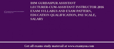 IHM Gurdaspur Assistant Lecturer-cum-Assistant Instructor 2016 Exam Syllabus And Exam Pattern, Education Qualification, Pay scale, Salary