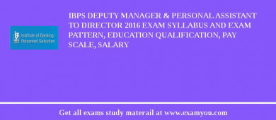 IBPS Deputy Manager & Personal Assistant to Director 2017 Exam Syllabus And Exam Pattern, Education Qualification, Pay scale, Salary