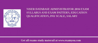 NISER Database Administrator 2016 Exam Syllabus And Exam Pattern, Education Qualification, Pay scale, Salary