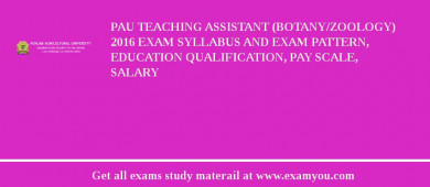 PAU Teaching Assistant (Botany/Zoology) 2017 Exam Syllabus And Exam Pattern, Education Qualification, Pay scale, Salary