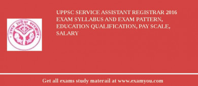 UPPSC Service Assistant Registrar 2017 Exam Syllabus And Exam Pattern, Education Qualification, Pay scale, Salary