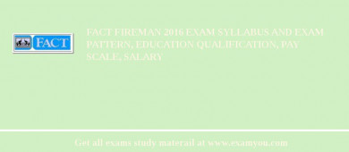 FACT Fireman 2017 Exam Syllabus And Exam Pattern, Education Qualification, Pay scale, Salary