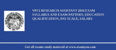 VPCI Research Assistant 2016 Exam Syllabus And Exam Pattern, Education Qualification, Pay scale, Salary