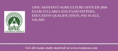 GPSC Assistant Agriculture Officer 2017 Exam Syllabus And Exam Pattern, Education Qualification, Pay scale, Salary