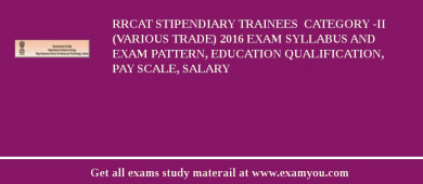 RRCAT Stipendiary Trainees  Category -II (Various Trade) 2017 Exam Syllabus And Exam Pattern, Education Qualification, Pay scale, Salary