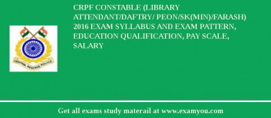 CRPF Constable (Library Attendant/Daftry/ Peon/SK(Min)/Farash) 2017 Exam Syllabus And Exam Pattern, Education Qualification, Pay scale, Salary