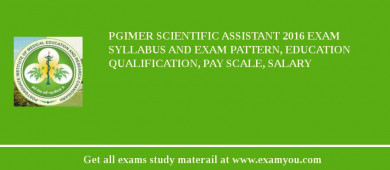 PGIMER Scientific Assistant 2017 Exam Syllabus And Exam Pattern, Education Qualification, Pay scale, Salary