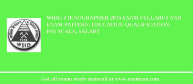 WIHG Stenographer 2016 Exam Syllabus And Exam Pattern, Education Qualification, Pay scale, Salary