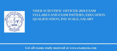 NISER Scientific Officer 2017 Exam Syllabus And Exam Pattern, Education Qualification, Pay scale, Salary