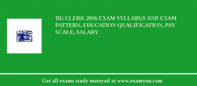 IIG Clerk 2018 Exam Syllabus And Exam Pattern, Education Qualification, Pay scale, Salary