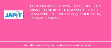 JAPIT Assistant Network & Security Administrator 2018 Exam Syllabus And Exam Pattern, Education Qualification, Pay scale, Salary