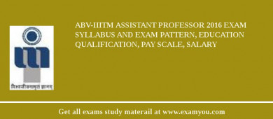 ABV-IIITM Assistant Professor 2017 Exam Syllabus And Exam Pattern, Education Qualification, Pay scale, Salary