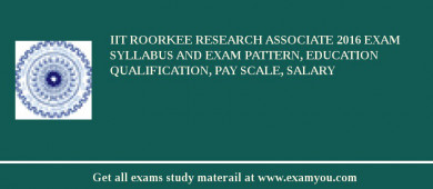 IIT Roorkee Research Associate 2016 Exam Syllabus And Exam Pattern, Education Qualification, Pay scale, Salary