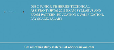 OSSC Junior Fisheries Technical Assistant (JFTA) 2016 Exam Syllabus And Exam Pattern, Education Qualification, Pay scale, Salary