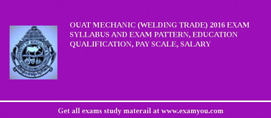 OUAT Mechanic (Welding Trade) 2018 Exam Syllabus And Exam Pattern, Education Qualification, Pay scale, Salary