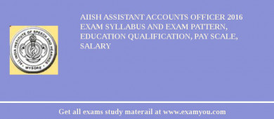 AIISH Assistant Accounts Officer 2017 Exam Syllabus And Exam Pattern, Education Qualification, Pay scale, Salary