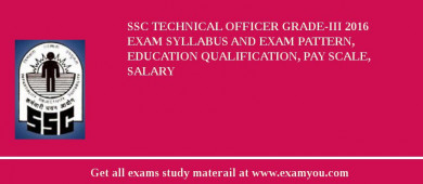 SSC Technical Officer Grade-III 2016 Exam Syllabus And Exam Pattern, Education Qualification, Pay scale, Salary