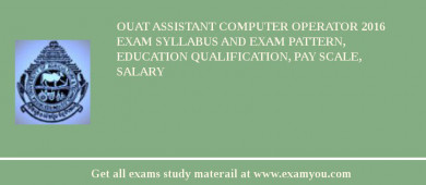 OUAT Assistant Computer Operator 2018 Exam Syllabus And Exam Pattern, Education Qualification, Pay scale, Salary