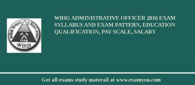 WIHG Administrative Officer 2017 Exam Syllabus And Exam Pattern, Education Qualification, Pay scale, Salary