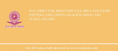 UGC Director 2016 Exam Syllabus And Exam Pattern, Education Qualification, Pay scale, Salary