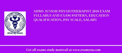 AIIMS Junior Physiotherapist 2017 Exam Syllabus And Exam Pattern, Education Qualification, Pay scale, Salary