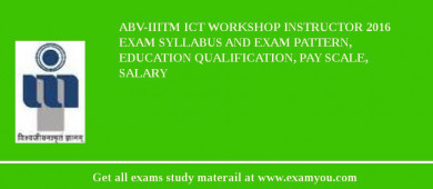 ABV-IIITM ICT Workshop Instructor 2018 Exam Syllabus And Exam Pattern, Education Qualification, Pay scale, Salary
