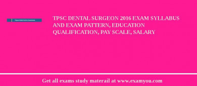 TPSC Dental Surgeon 2018 Exam Syllabus And Exam Pattern, Education Qualification, Pay scale, Salary