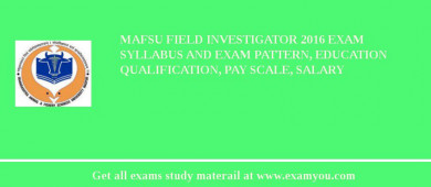 MAFSU Field Investigator 2018 Exam Syllabus And Exam Pattern, Education Qualification, Pay scale, Salary