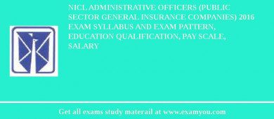NICL Administrative Officers (Public Sector General Insurance Companies) 2017 Exam Syllabus And Exam Pattern, Education Qualification, Pay scale, Salary