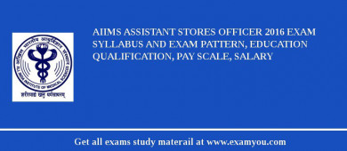 AIIMS Assistant Stores Officer 2017 Exam Syllabus And Exam Pattern, Education Qualification, Pay scale, Salary