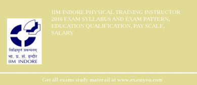 IIM Indore Physical Training Instructor 2018 Exam Syllabus And Exam Pattern, Education Qualification, Pay scale, Salary