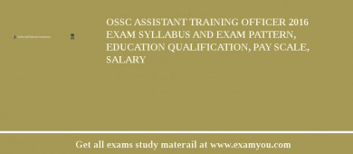 OSSC Assistant Training Officer 2016 Exam Syllabus And Exam Pattern, Education Qualification, Pay scale, Salary
