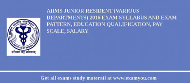 AIIMS Junior Resident (Various Departments) 2017 Exam Syllabus And Exam Pattern, Education Qualification, Pay scale, Salary