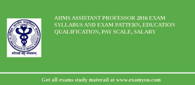 AIIMS Assistant Professor 2017 Exam Syllabus And Exam Pattern, Education Qualification, Pay scale, Salary