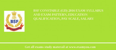 BSF Constable (GD) 2017 Exam Syllabus And Exam Pattern, Education Qualification, Pay scale, Salary