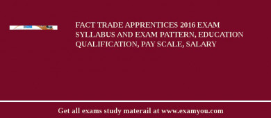 FACT Trade Apprentices 2017 Exam Syllabus And Exam Pattern, Education Qualification, Pay scale, Salary