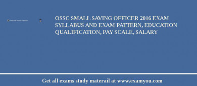 OSSC Small Saving Officer 2016 Exam Syllabus And Exam Pattern, Education Qualification, Pay scale, Salary