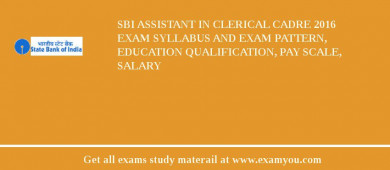 SBI Assistant in Clerical Cadre 2018 Exam Syllabus And Exam Pattern, Education Qualification, Pay scale, Salary