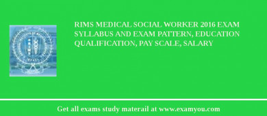 RIMS Medical Social Worker 2018 Exam Syllabus And Exam Pattern, Education Qualification, Pay scale, Salary
